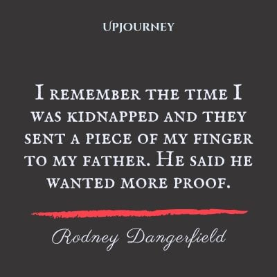 """""""I remember the time I was kidnapped and they sent a piece of my finger to my father. He said he wanted more proof."""" #rodneydangerfield #quotes #proof #father"""