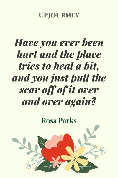 """""""Have you ever been hurt and the place tries to heal a bit, and you just pull the scar off of it over and over again."""" #rosaparks #quotes #scar #heal"""