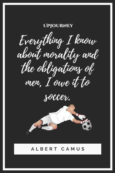 """Everything I know about morality and the obligations of men, I owe it to soccer."" — Albert Camus #soccer #quotes #community"