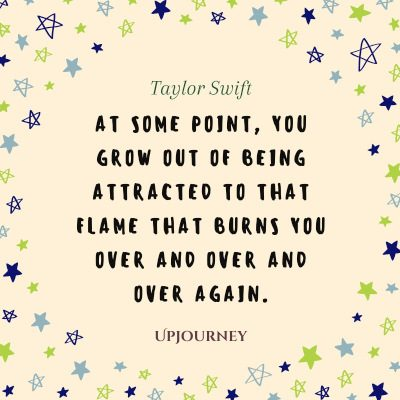 """""""At some point, you grow out of being attracted to that flame that burns you over and over and over again."""" #taylorswift #quotes #flame"""