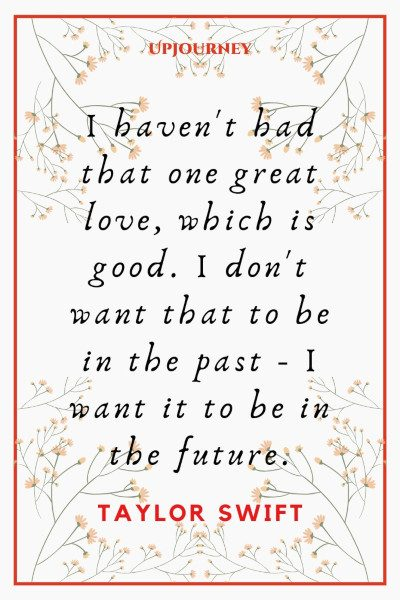 """""""I haven't had that one great love, which is good. I don't want that to be in the past - I want it to be in the future."""" #taylorswift #quotes #love"""