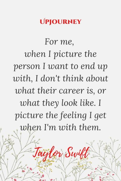 """""""For me, when I picture the person I want to end up with, I don't think about what their career is, or what they look like. I picture the feeling I get when I'm with them."""" #taylorswift #quotes #picture"""