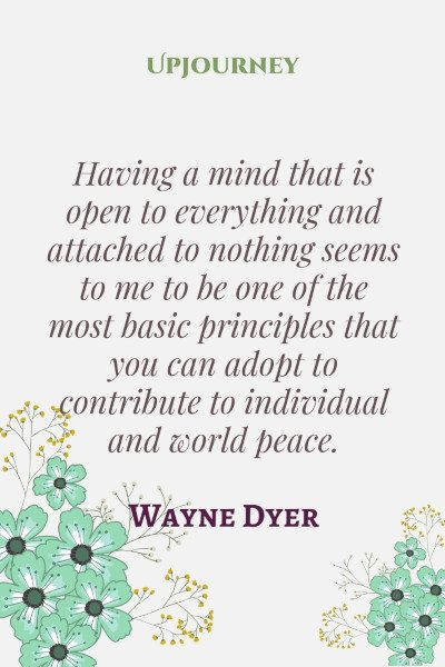 """Having a mind that is open to everything and attached to nothing seems to me to be one of the most basic principles that you can adopt to contribute to individual and world peace."" #waynedyer #quotes #peace"