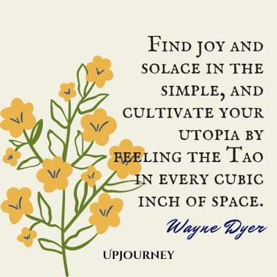 """Find joy and solace in the simple, and cultivate your utopia by feeling the Tao in every cubic inch of space."" #waynedyer #quotes #happiness"