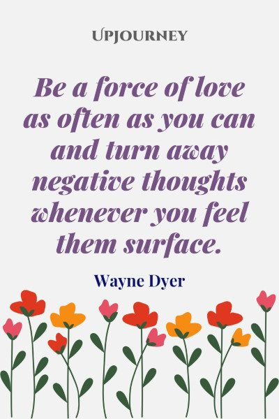 """Be a force of love as often as you can and turn away negative thoughts whenever you feel them surface."" #waynedyer #quotes #love"