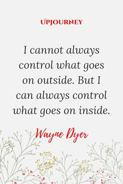 """I cannot always control what goes on outside. But I can always control what goes on inside."" #waynedyer #quotes #control"