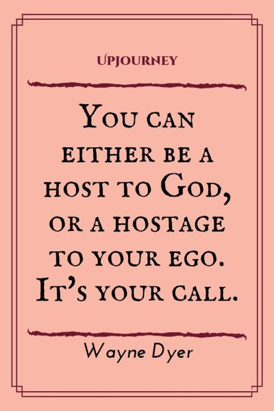 """You can either be a host to God, or a hostage to your ego. It's your call."" #waynedyer #quotes #ego"