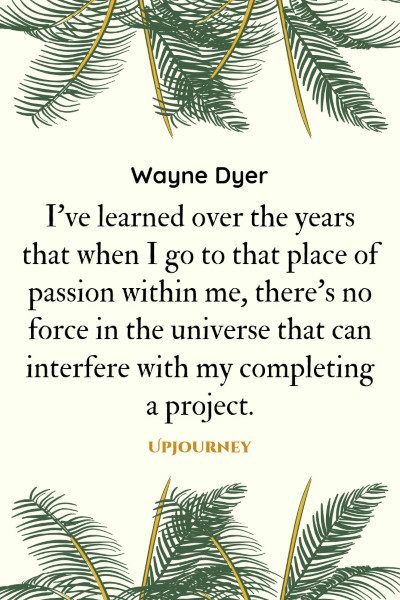 """I've learned over the years that when I go to that place of passion within me, there's no force in the universe that can interfere with my completing a project."" #waynedyer #quotes #passion"