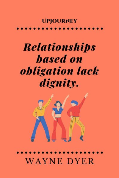 """Relationships based on obligation lack dignity."" #waynedyer #quotes #relationships"