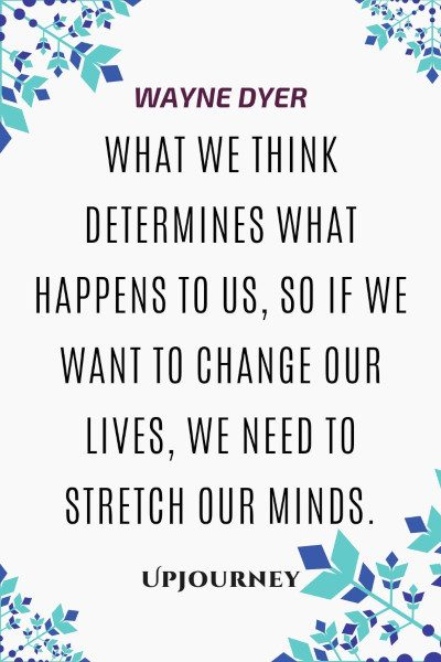"""What we think determines what happens to us, so if we want to change our lives, we need to stretch our minds."" #waynedyer #quotes #life"