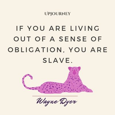 """If you are living out of a sense of obligation, you are slave."" #waynedyer #quotes #life"
