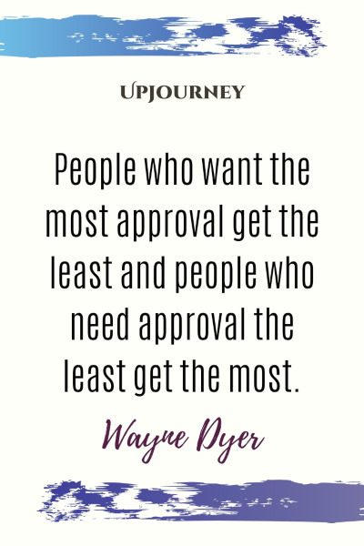 """People who want the most approval get the least and people who need approval the least get the most."" #waynedyer #quotes #approval"