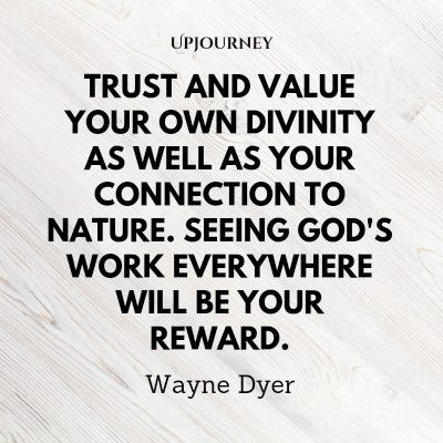 """Trust and value your own divinity as well as your connection to nature. Seeing God's work everywhere will be your reward."" #waynedyer #quotes #god #divinity"