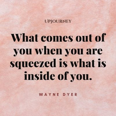 """What comes out of you when you are squeezed is what is inside of you."" #waynedyer #quotes #you"