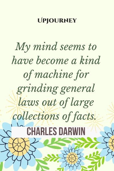 My mind seems to have become a kind of machine for grinding general laws out of large collections of facts. #charlesdarwin #quotes #machine