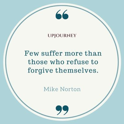 Few suffer more than those who refuse to forgive themselves ― Mike Norton. #quotes #forgiveness