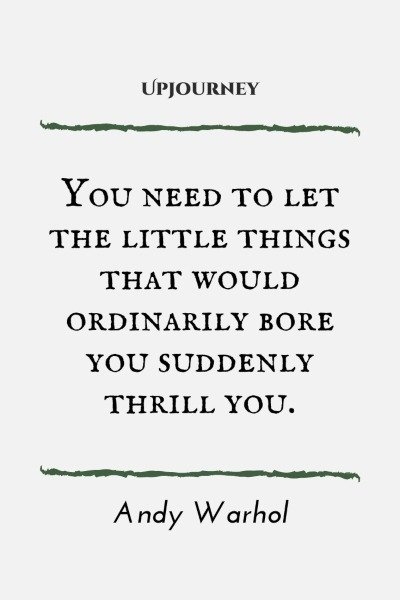 You need to let the little things that would ordinarily bore you suddenly thrill you. – Andy Warhol