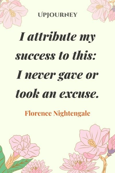 I attribute my success to this: I never gave or took an excuse. – Florence Nightengale #success