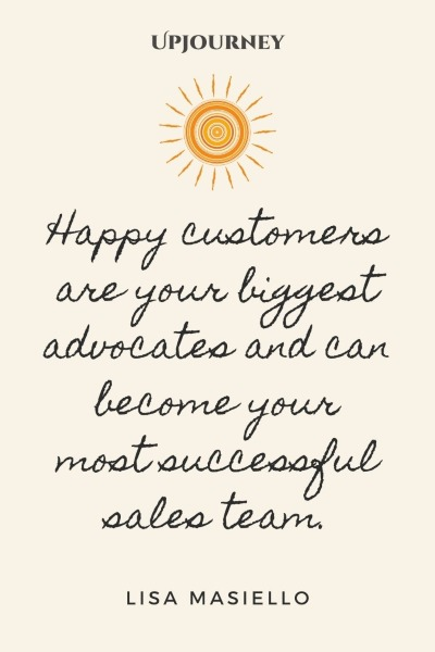 Happy customers are your biggest advocates and can become your most successful sales team. – Lisa Masiello #sales #success