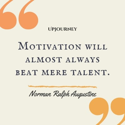 Motivation will almost always beat mere talent. – Norman Ralph Augustine