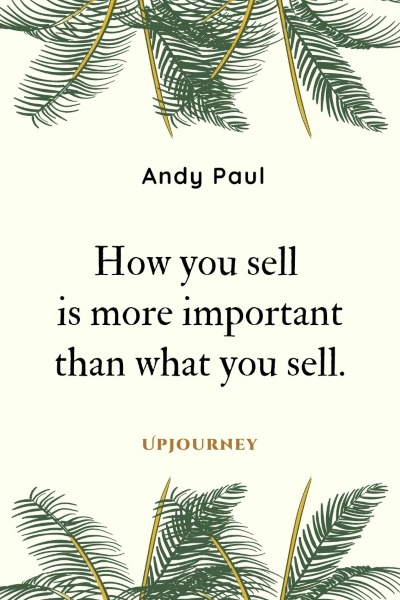 How you sell is more important than what you sell. – Andy Paul