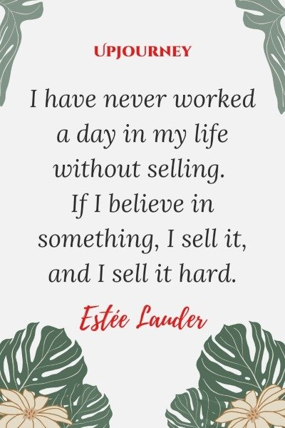 I have never worked a day in my life without selling. If I believe in something, I sell it, and I sell it hard. – Estée Lauder