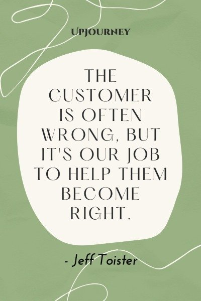 The customer is often wrong, but it's our job to help them become right. – Jeff Toister #sales
