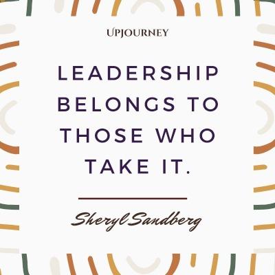 Leadership belongs to those who take it. – Sheryl Sandberg