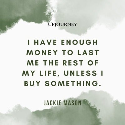 I have enough money to last me the rest of my life, unless I buy something. – Jackie Mason #budget #finance
