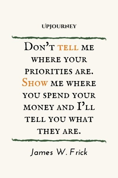 Don't tell me where your priorities are. Show me where you spend your money and I'll tell you what they are. – James W. Frick #budget #finance