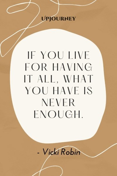 If you live for having it all, what you have is never enough. – Vicki Robin #personalfinance