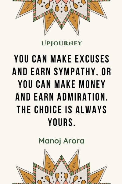 You can make excuses and earn sympathy, or you can make money and earn admiration. The choice is always yours. – Manoj Arora #personalfinance