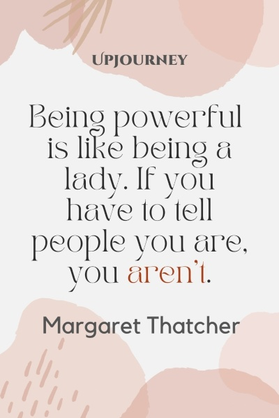 Being powerful is like being a lady. If you have to tell people you are, you aren't. – Margaret Thatcher #business