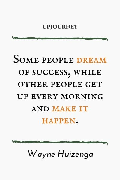 Some people dream of success, while other people get up every morning and make it happen. – Wayne Huizenga #business #success